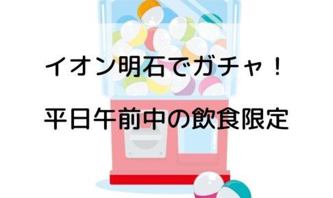イオン明石「食べて楽しく ガシャポンポンで商品をゲットしよう!」平日AM限定