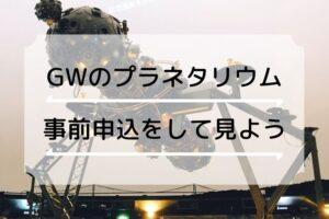 【ゴールデンウィーク】明石天文科学館のプラネタリウムは事前申込制です&GW開催イベント