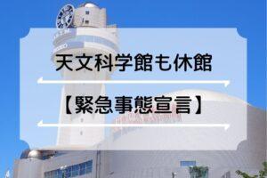 【緊急事態宣言】明石天文科学館が4月27日から臨時休館(プラネタリムも中止です)