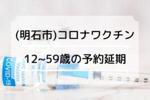 (明石市)12~59歳のコロナワクチン一般予約の開始日が延期になりました