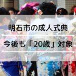 【明石市】成人年齢引下げ後も成人式は「20歳」対象に1月に開催される予定