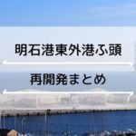 明石港東外港ふ頭の再開発の状況をまとめてみました